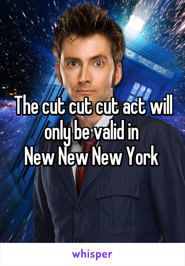 The cut cut cut act will only be valid in  New New New York