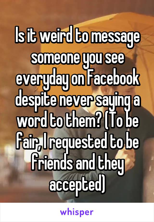Is it weird to message someone you see everyday on Facebook despite never saying a word to them? (To be fair, I requested to be friends and they accepted)