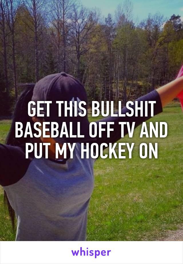 GET THIS BULLSHIT BASEBALL OFF TV AND PUT MY HOCKEY ON