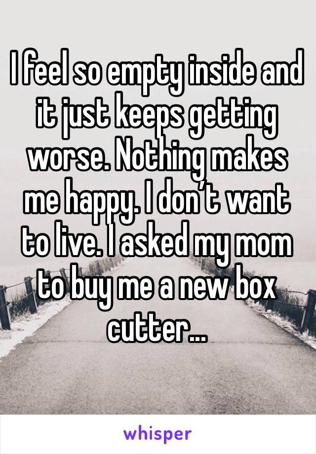 I feel so empty inside and it just keeps getting worse. Nothing makes me happy. I don't want to live. I asked my mom to buy me a new box cutter...