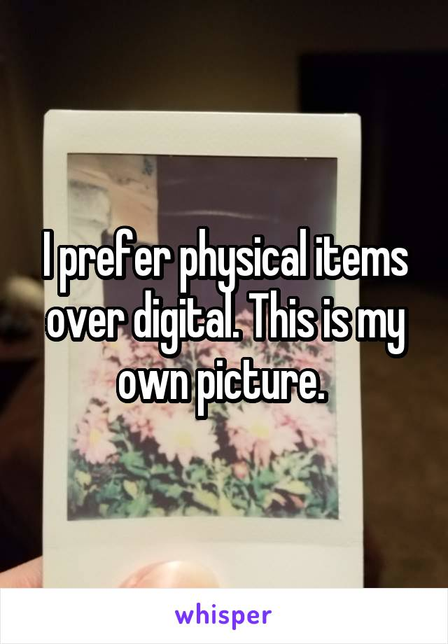 I prefer physical items over digital. This is my own picture.