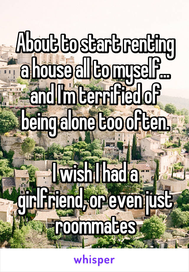 About to start renting a house all to myself... and I'm terrified of being alone too often.  I wish I had a girlfriend, or even just roommates