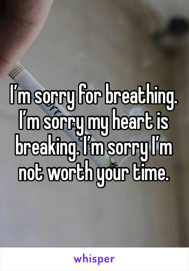 I'm sorry for breathing. I'm sorry my heart is breaking. I'm sorry I'm not worth your time.