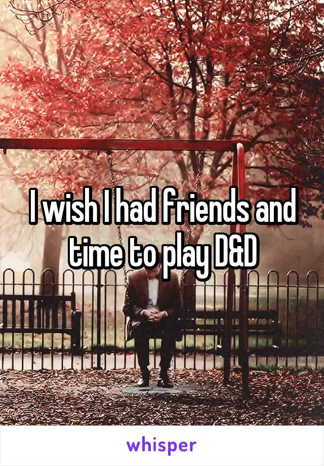 I wish I had friends and time to play D&D