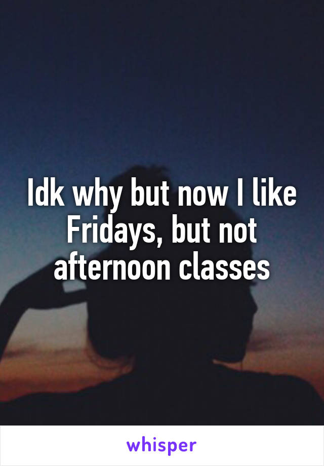 Idk why but now I like Fridays, but not afternoon classes