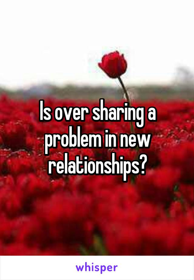 Is over sharing a problem in new relationships?