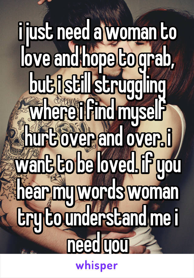 i just need a woman to love and hope to grab, but i still struggling where i find myself hurt over and over. i want to be loved. if you hear my words woman try to understand me i need you