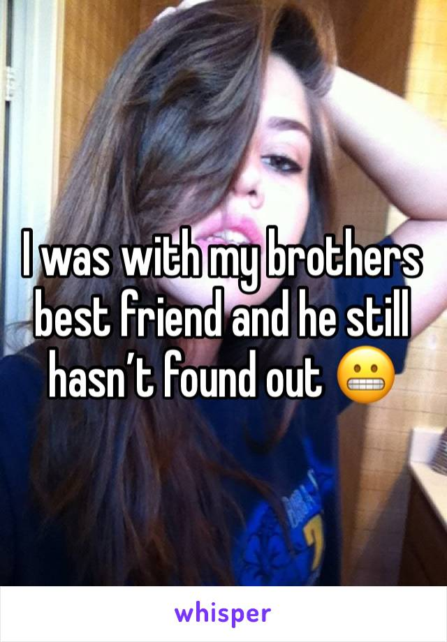 I was with my brothers best friend and he still hasn't found out 😬