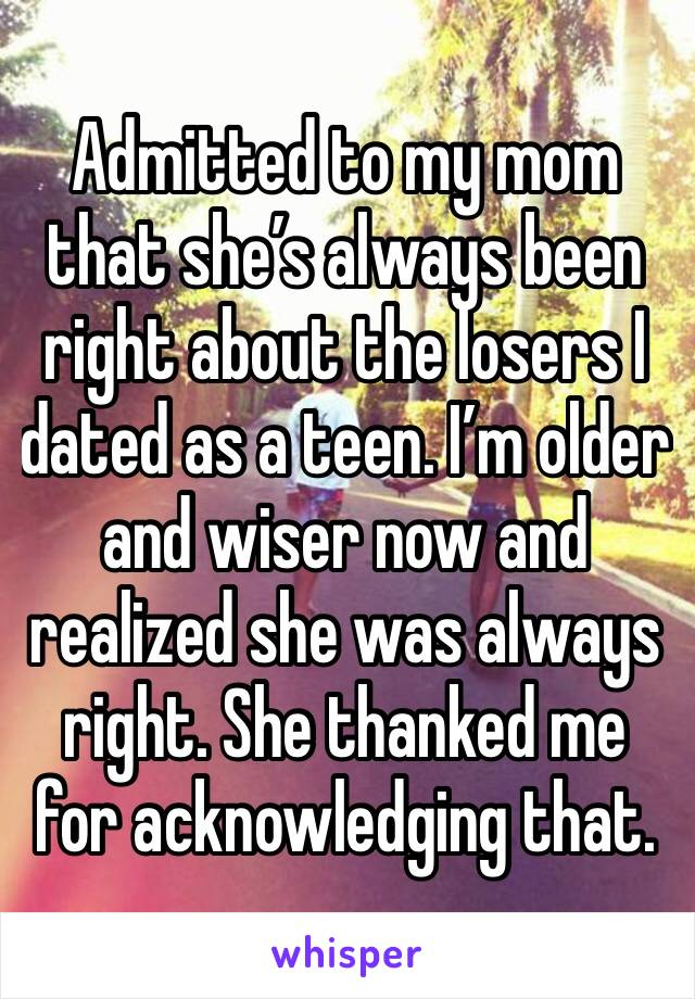 Admitted to my mom that she's always been right about the losers I dated as a teen. I'm older and wiser now and realized she was always right. She thanked me for acknowledging that.