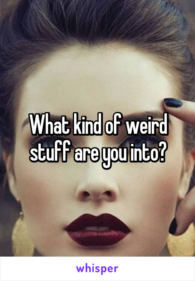 What kind of weird stuff are you into?