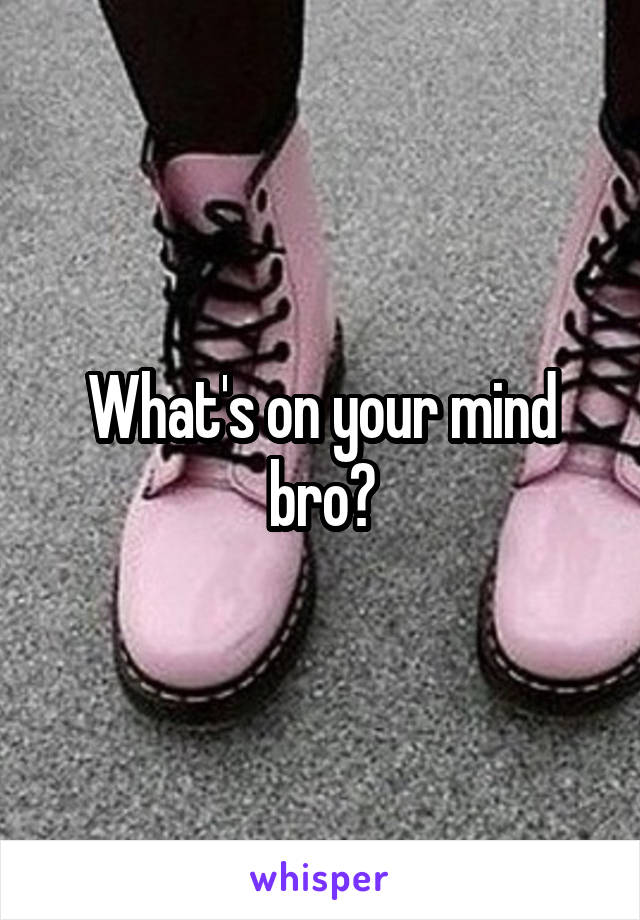 What's on your mind bro?