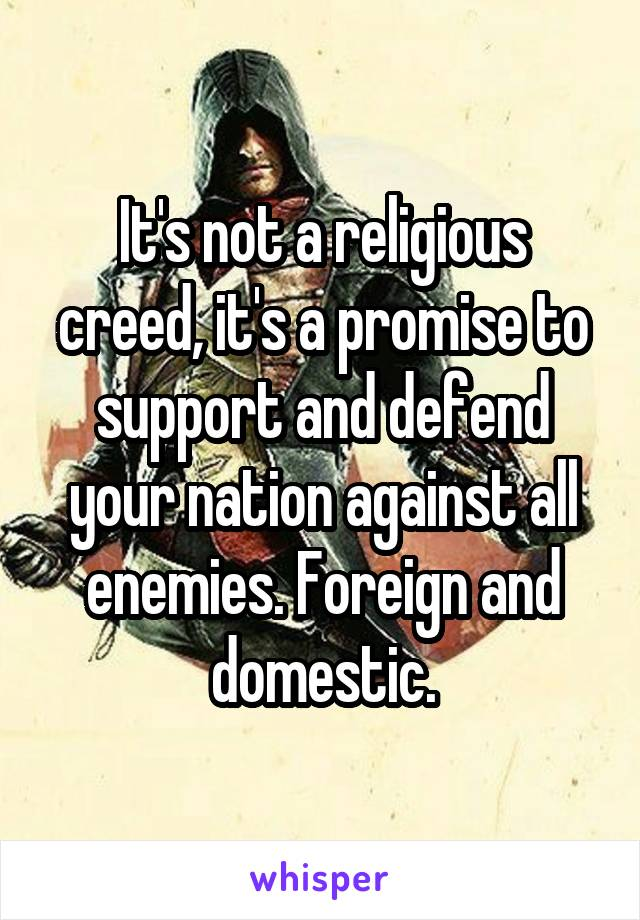 It's not a religious creed, it's a promise to support and defend your nation against all enemies. Foreign and domestic.