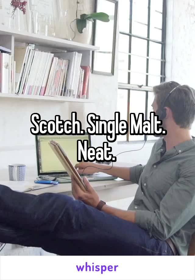 Scotch. Single Malt. Neat.