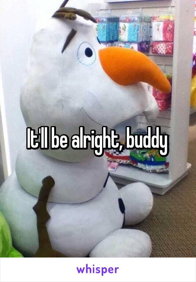 It'll be alright, buddy