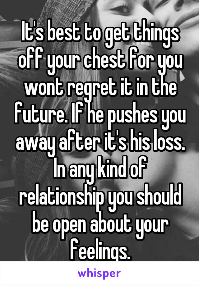 It's best to get things off your chest for you wont regret it in the future. If he pushes you away after it's his loss. In any kind of relationship you should be open about your feelings.