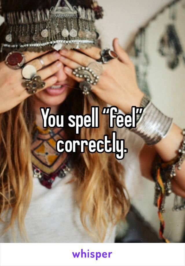 """You spell """"feel"""" correctly."""