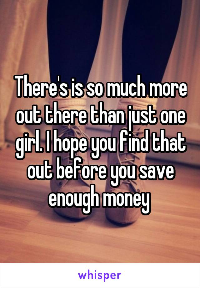 There's is so much more out there than just one girl. I hope you find that out before you save enough money