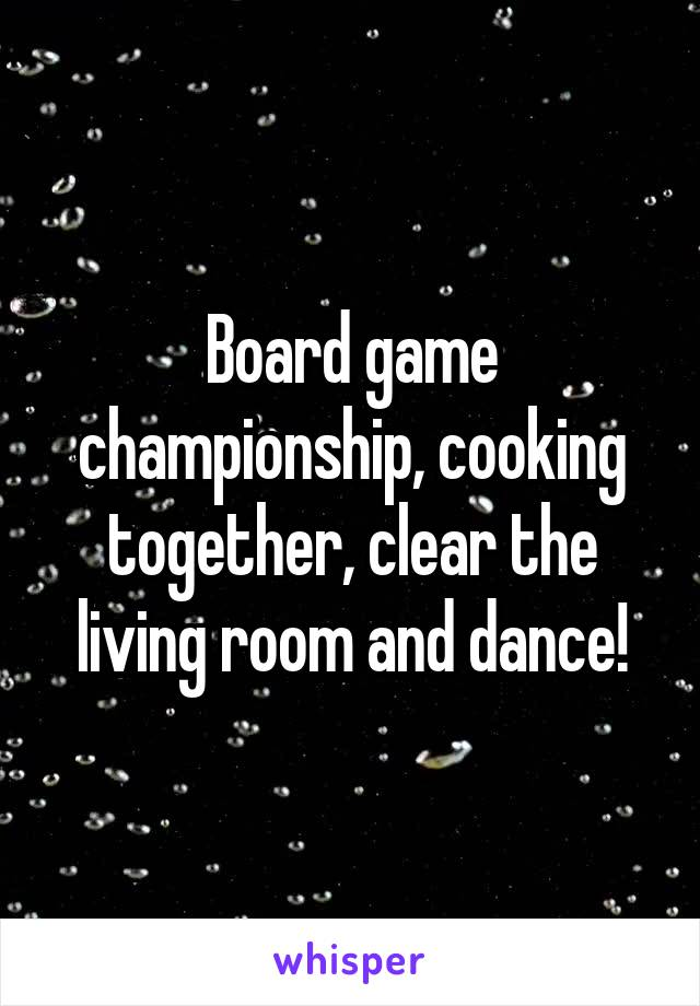 Board game championship, cooking together, clear the living room and dance!