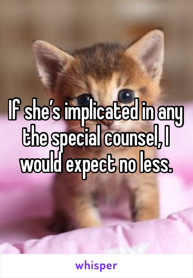 If she's implicated in any the special counsel, I would expect no less.