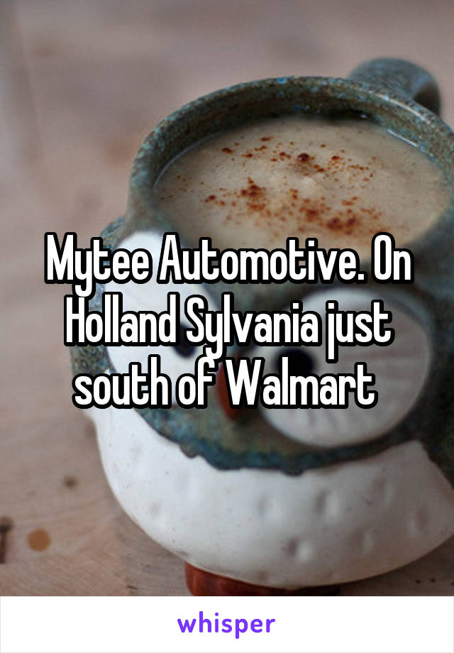 Mytee Automotive. On Holland Sylvania just south of Walmart