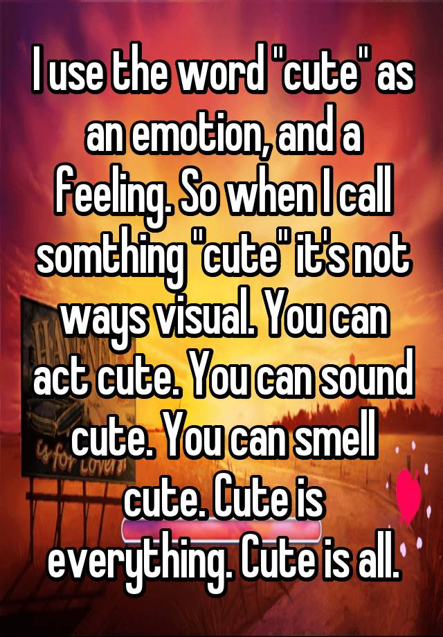 uses of the word cute Sexy: supposed to mean sexually attractive, however recently it has become a word of ambiguous meaning that morons use when unable to think of a better adjective for something they like pretty: 1)a girl who has physical appeals that attracts a guy 2)a girl can also be pretty inside in her.
