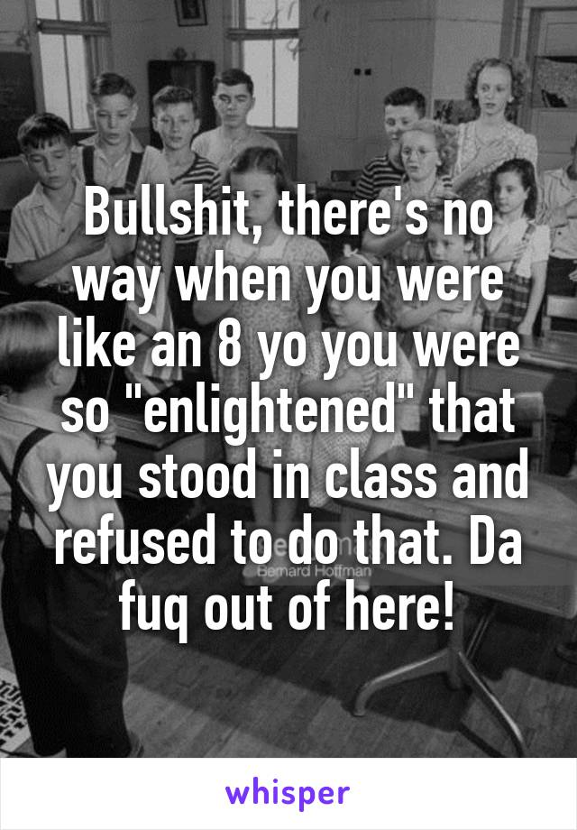 """Bullshit, there's no way when you were like an 8 yo you were so """"enlightened"""" that you stood in class and refused to do that. Da fuq out of here!"""