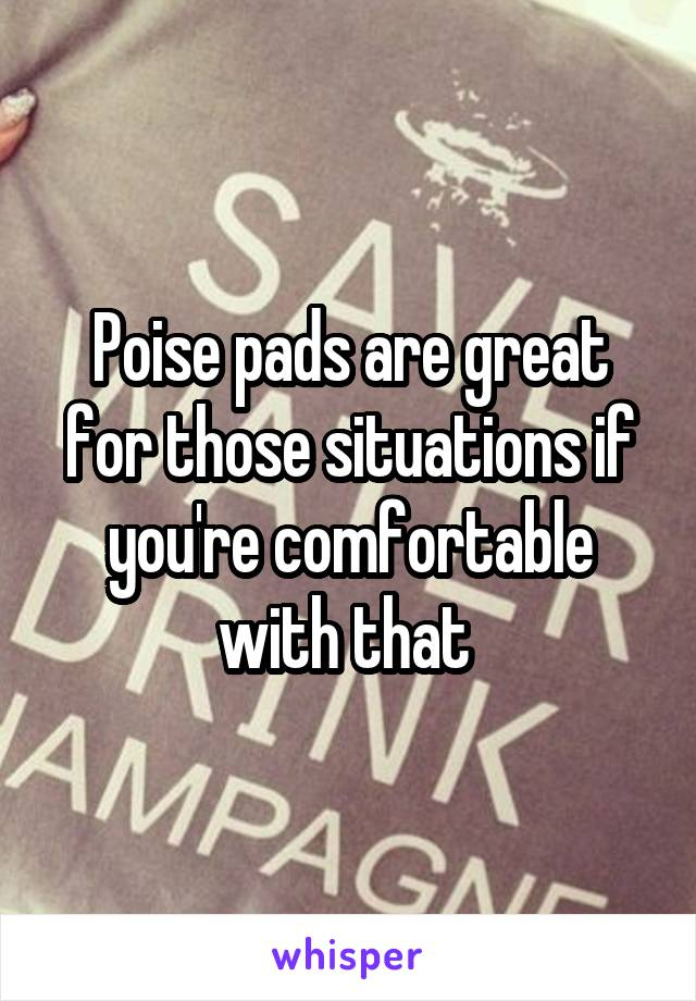 Poise pads are great for those situations if you're comfortable with that