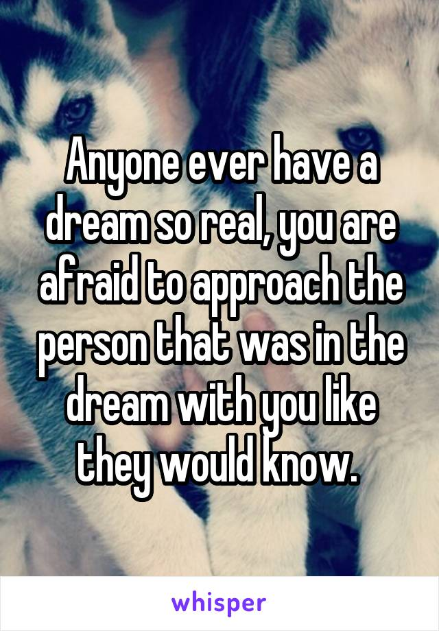 Anyone ever have a dream so real, you are afraid to approach the person that was in the dream with you like they would know.
