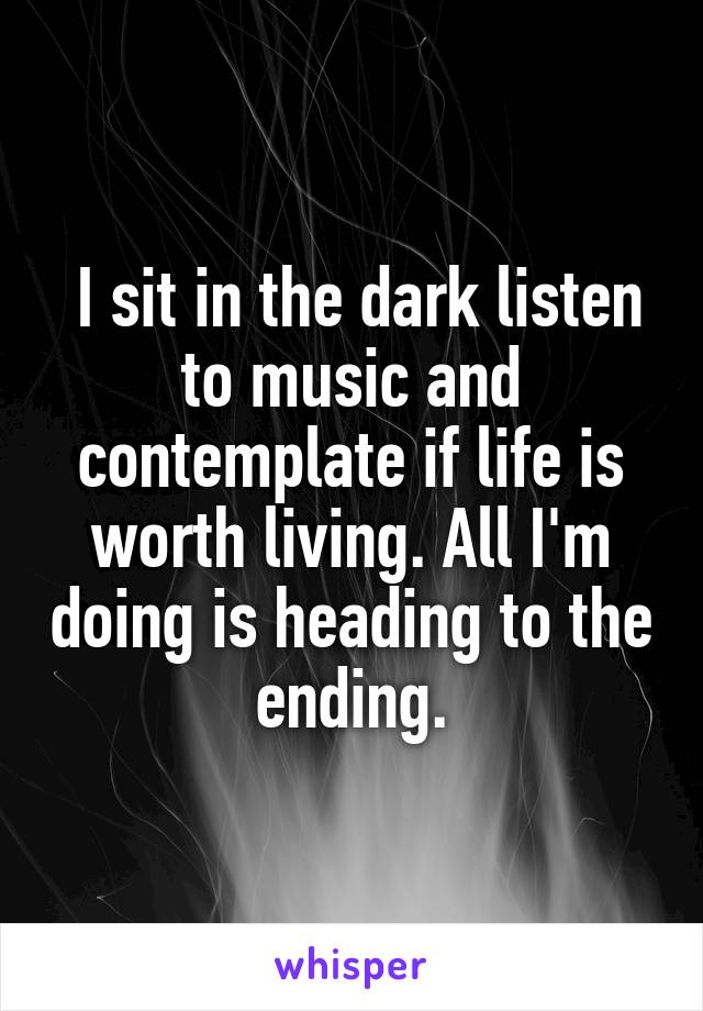 I sit in the dark listen to music and contemplate if life is worth living. All I'm doing is heading to the ending.