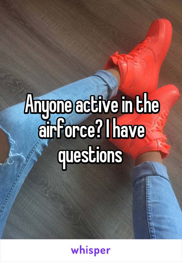 Anyone active in the airforce? I have questions