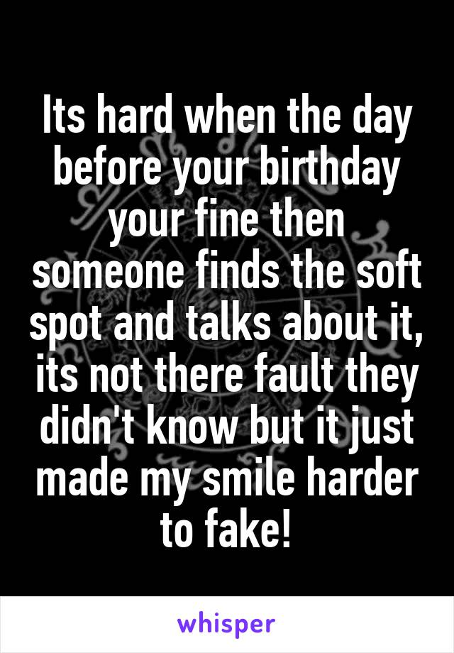 Its hard when the day before your birthday your fine then someone finds the soft spot and talks about it, its not there fault they didn't know but it just made my smile harder to fake!