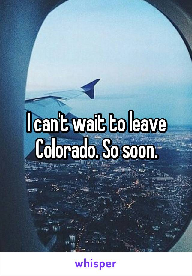 I can't wait to leave Colorado. So soon.