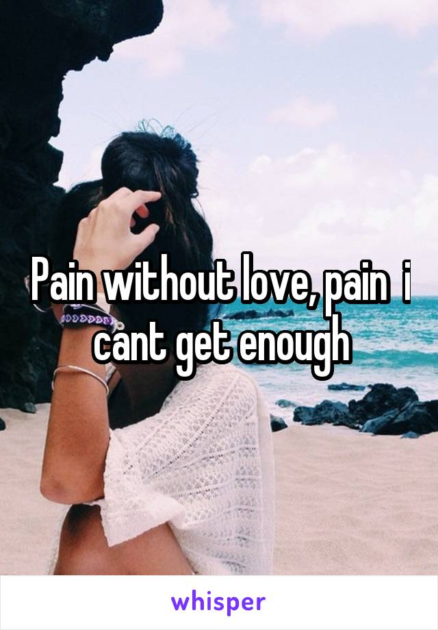 Pain without love, pain  i cant get enough