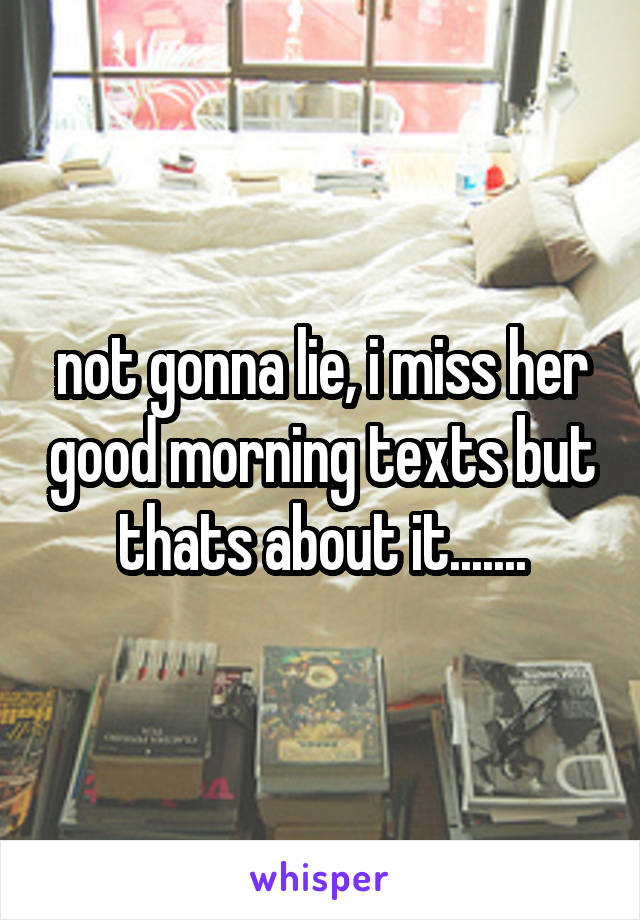 not gonna lie, i miss her good morning texts but thats about it.......