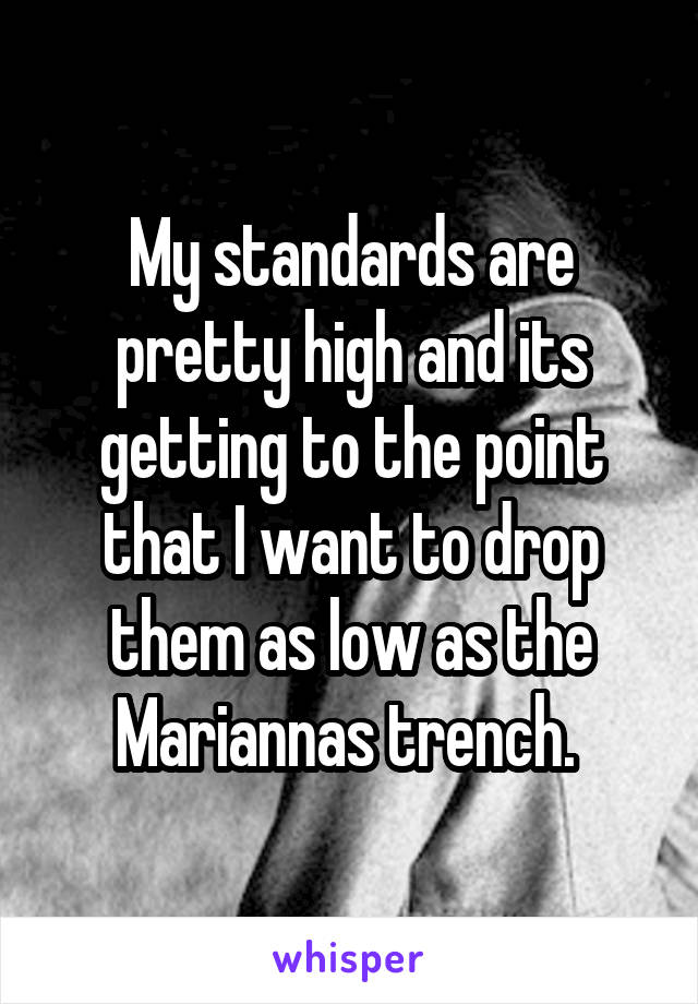 My standards are pretty high and its getting to the point that I want to drop them as low as the Mariannas trench.