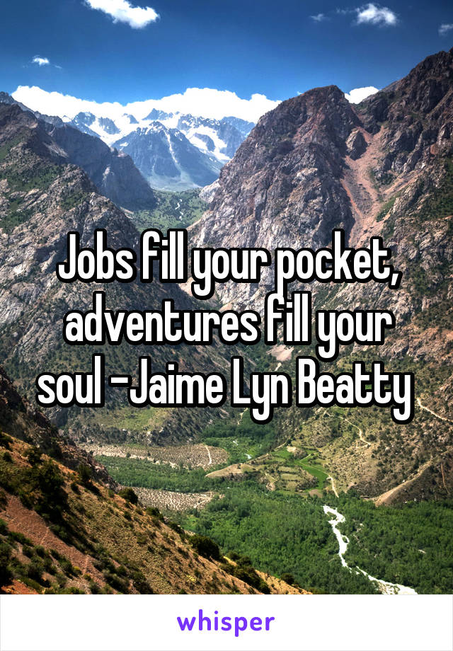 Jobs fill your pocket, adventures fill your soul -Jaime Lyn Beatty