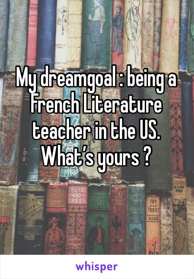 My dreamgoal : being a French Literature teacher in the US. What's yours ?