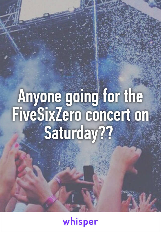 Anyone going for the FiveSixZero concert on Saturday??