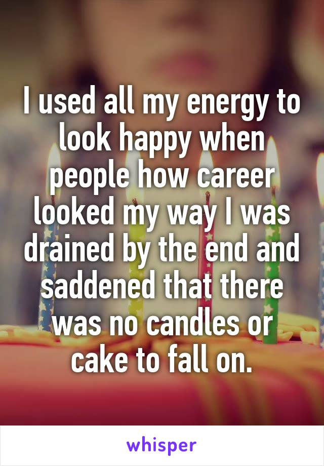I used all my energy to look happy when people how career looked my way I was drained by the end and saddened that there was no candles or cake to fall on.