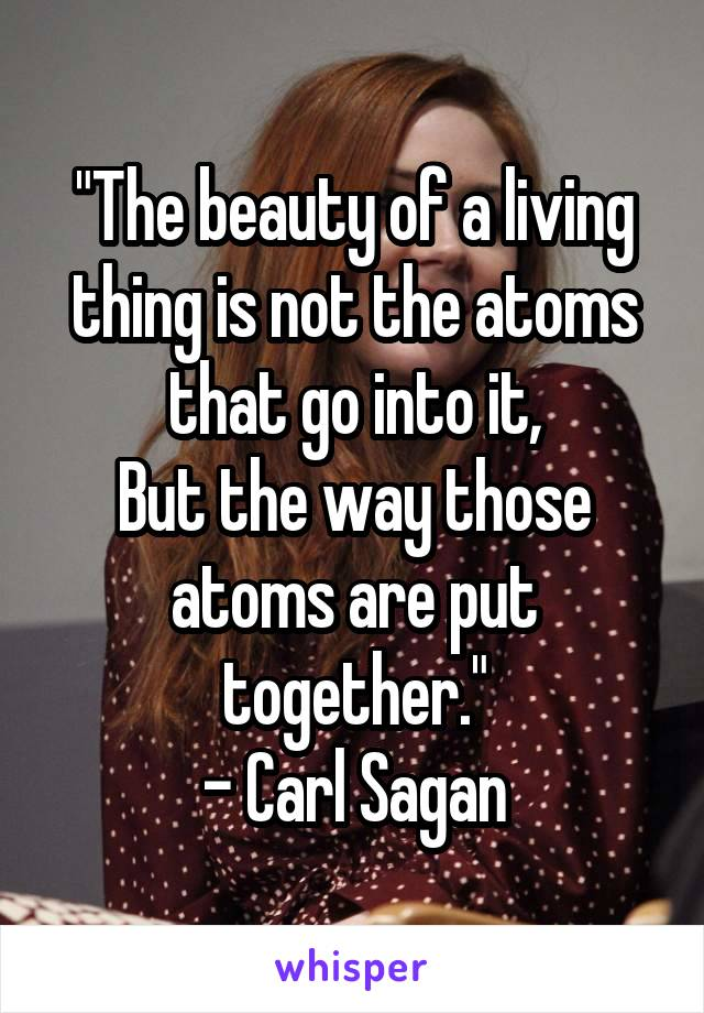 """The beauty of a living thing is not the atoms that go into it, But the way those atoms are put together."" - Carl Sagan"