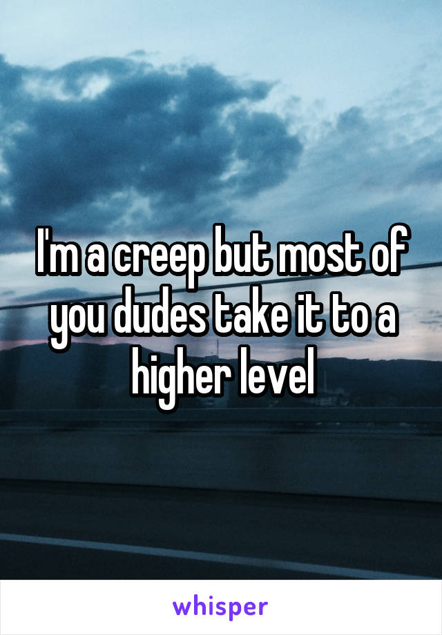 I'm a creep but most of you dudes take it to a higher level