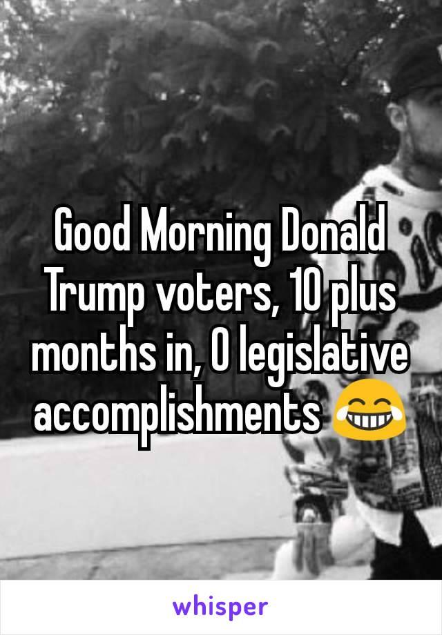 Good Morning Donald Trump voters, 10 plus months in, 0 legislative accomplishments 😂