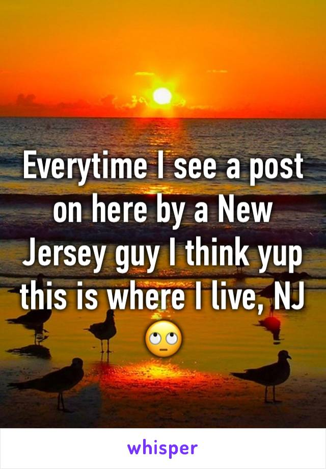 Everytime I see a post on here by a New Jersey guy I think yup this is where I live, NJ 🙄