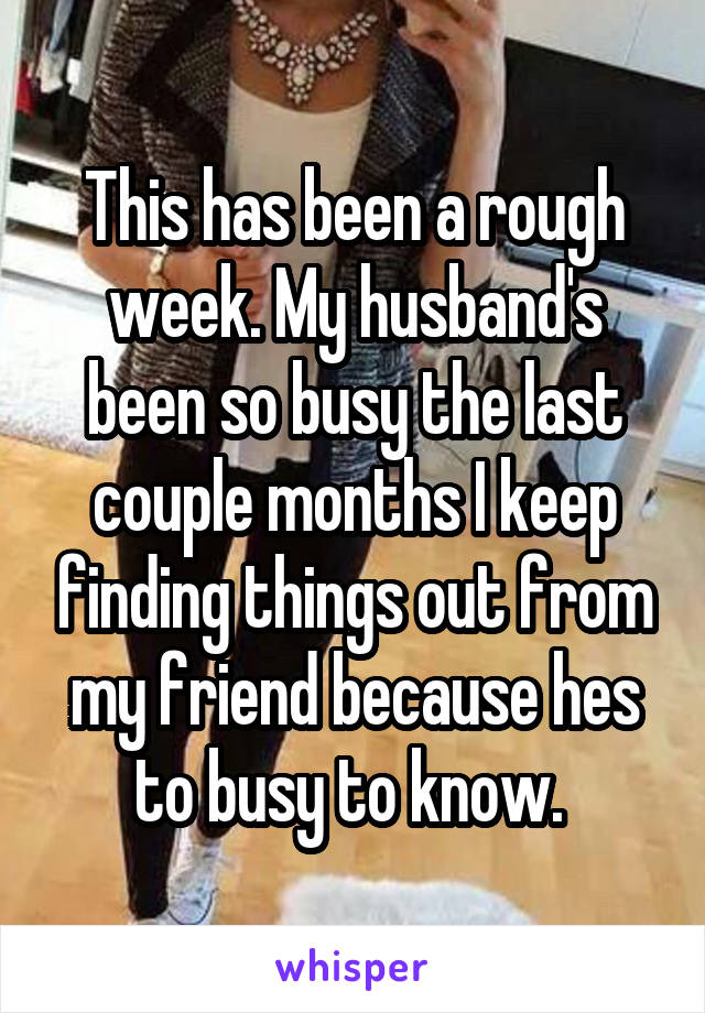 This has been a rough week. My husband's been so busy the last couple months I keep finding things out from my friend because hes to busy to know.