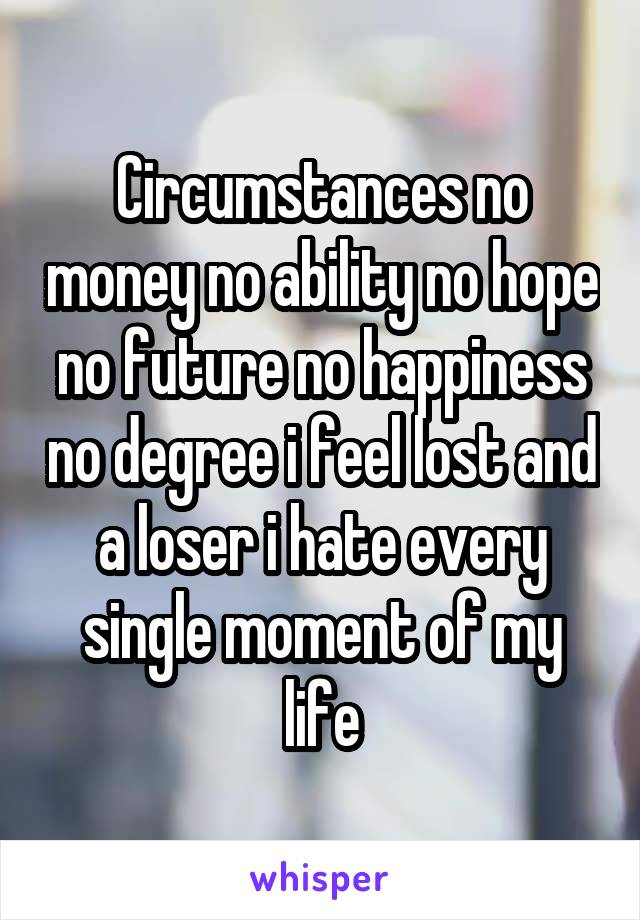 Circumstances no money no ability no hope no future no happiness no degree i feel lost and a loser i hate every single moment of my life