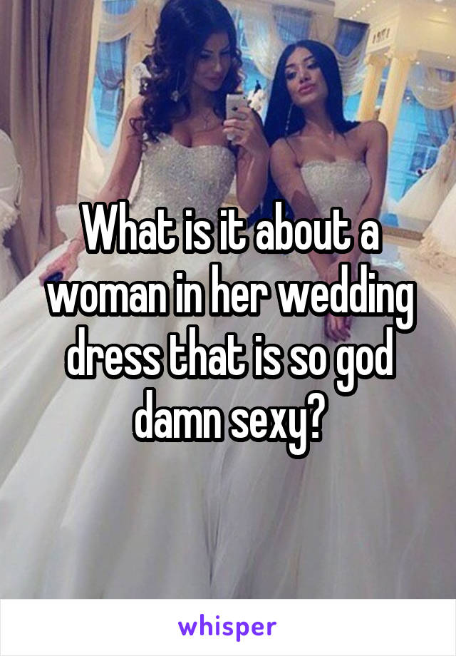 What is it about a woman in her wedding dress that is so god damn sexy?