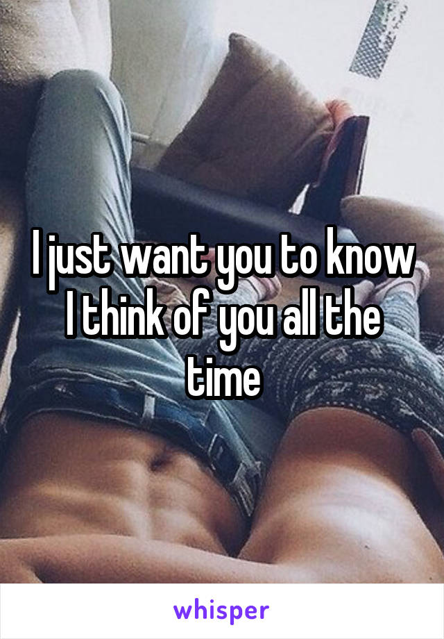 I just want you to know I think of you all the time