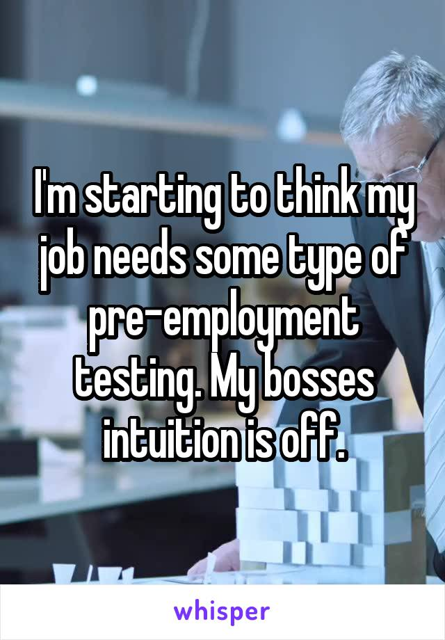 I'm starting to think my job needs some type of pre-employment testing. My bosses intuition is off.