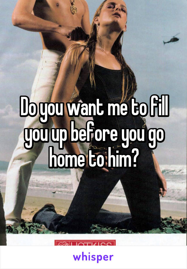 Do you want me to fill you up before you go home to him?