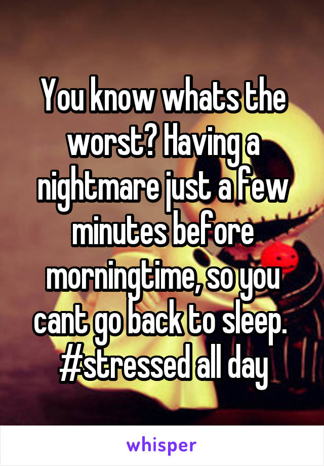 You know whats the worst? Having a nightmare just a few minutes before morningtime, so you cant go back to sleep.  #stressed all day